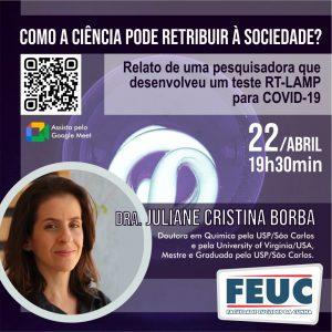 """No dia 22 de abril, o curso de BIOMEDICINA da FEUC promove a palestra """"COMO A CIÊNCIA PODE RETRIBUIR À SOCIEDADE? – Relato de uma pesquisadora que desenvolveu um teste RT-LAMP para COVID-19"""", ministrada pela Dra. Juliane Cristina Borba. Assista a palestra: Link da Palestra: https://drive.google.com/file/d/1J69ALNjfAOXZE7Oh9Me5sRIRIOwQZ-dU/view?usp=sharing"""